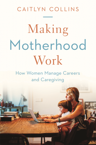 Making Motherhood Work: How Women Manage Careers and Caregiving